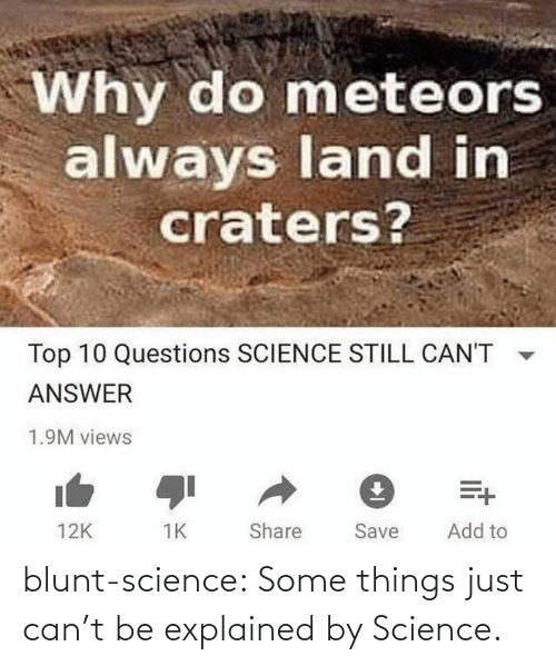 questions: Why do meteors  always land in  craters?  Top 10 Questions SCIENCE STILL CAN'T  ANSWER  1.9M views  Add to  Share  Save  12K blunt-science:  Some things just can't be explained by Science.⠀