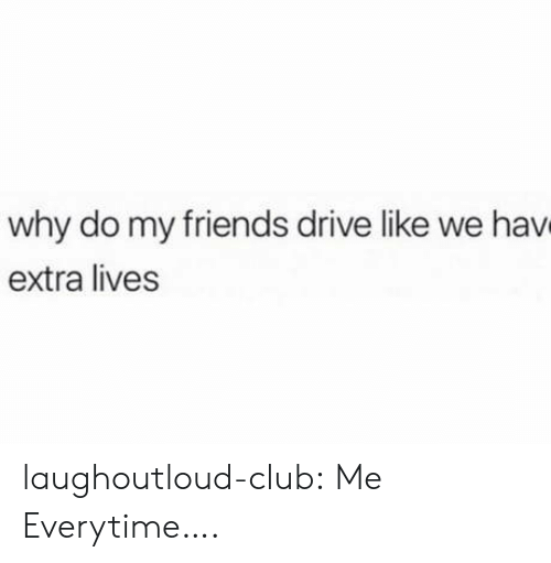 Club, Friends, and Tumblr: why do my friends drive like we hav  extra lives laughoutloud-club:  Me Everytime….