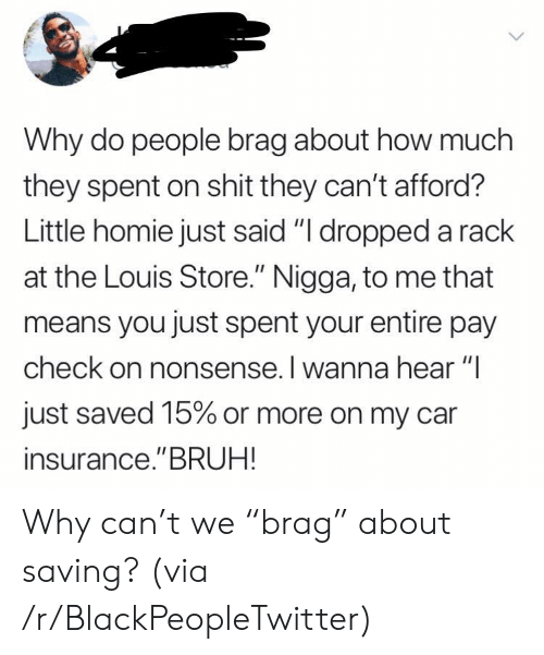 """Blackpeopletwitter, Bruh, and Homie: Why do people brag about how much  they spent on shit they can't afford?  Little homie just said """"I dropped a rack  at the Louis Store."""" Nigga, to me that  means you just spent your entire pay  check on nonsense. I wanna hear """"I  just saved 15% or more on my car  insurance.""""BRUH! Why can't we """"brag"""" about saving? (via /r/BlackPeopleTwitter)"""