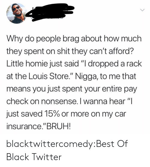 "Nonsense: Why do people brag about how much  they spent on shit they can't afford?  Little homie just said ""I dropped a rack  at the Louis Store."" Nigga, to me that  means you just spent your entire pay  check on nonsense. I wanna hear ""I  just saved 15% or more on my car  insurance.""BRUH! blacktwittercomedy:Best Of Black Twitter"