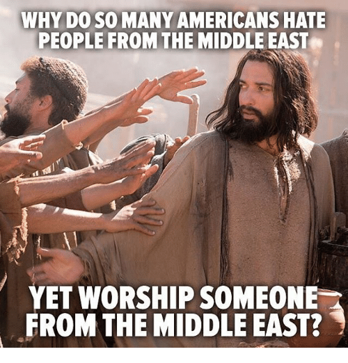 Hating People: WHY DO SO MANY AMERICANS HATE  PEOPLE FROM THE MIDDLE EAST  YET WORSHIP SOMEONE  FROM THE MIDDLE EAST?