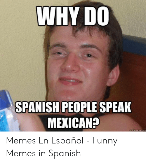 Funny, Memes, and Spanish: WHY DO  SPANISH PEOPLE SPEAK  MEXICAN?  quickmeme.com Memes En Español - Funny Memes in Spanish