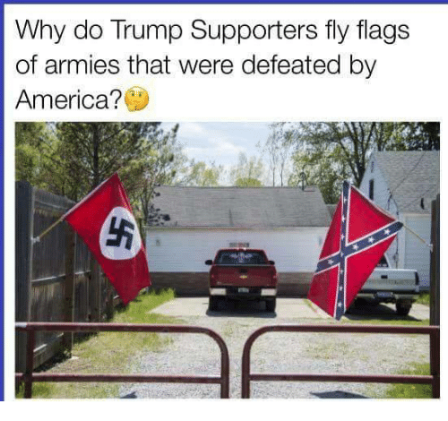 Trump Supporters: Why do Trump Supporters fly flags  of armies that were defeated by  America?