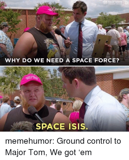 Isis, Tumblr, and Control: WHY DO WE NEED A SPACE FORCE?  SPACE ISIS. memehumor:  Ground control to Major Tom, We got 'em