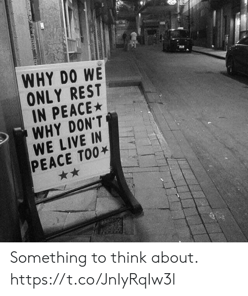 Live, Peace, and Rest: WHY DO WE  ONLY REST  IN PEACE  WHY DON'T  WE LIVE IN  PEACE TOO Something to think about. https://t.co/JnIyRqIw3l