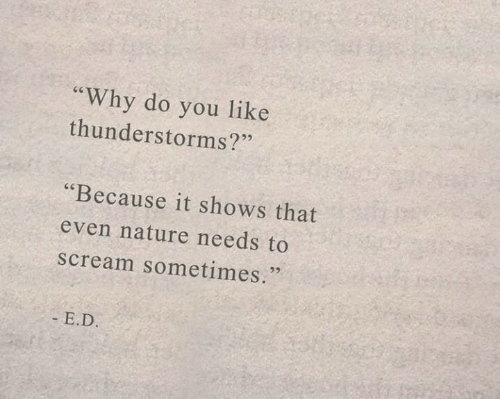 """Nature: """"Why do you like  thunderstorms?""""  """"Because it shows that  even nature needs to  scream sometimes.  - E.D."""