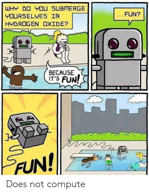 yourselves: WHY DO YOU SUBMERGE  FUN?  YOURSELVES IN  HYDROGEN OXIDE?  BECAUSE  ITS FUN!  FUN! Does not compute