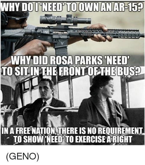 Rosa Parks: WHY DOD NEED'TO OWNANAR-15  WHYDID ROSA PARKS NEED  TO SITINTHEERONTOFTHEBUS?  IN A FREE NATION,THERE IS NO REQUIREMENT  . TO SHOW,NEEDİTO EXERCISE AiRIGHT (GENO)