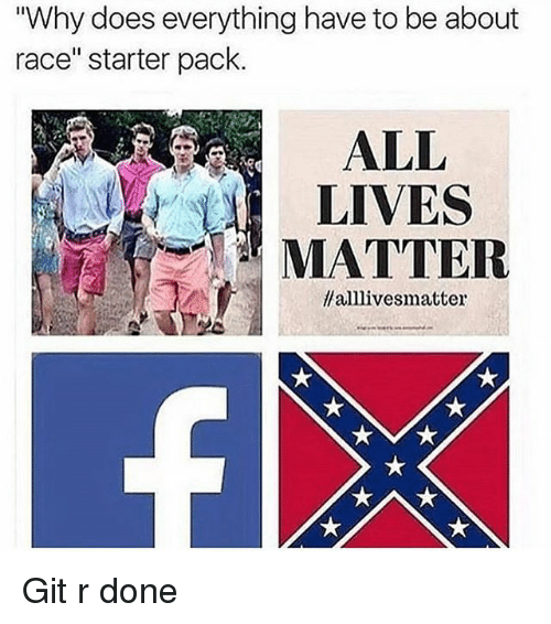"""All Lives Matter: """"Why does everything have to be about  race"""" starter pack  ALL  LIVES  MATTER  llalllivesmatter Git r done"""