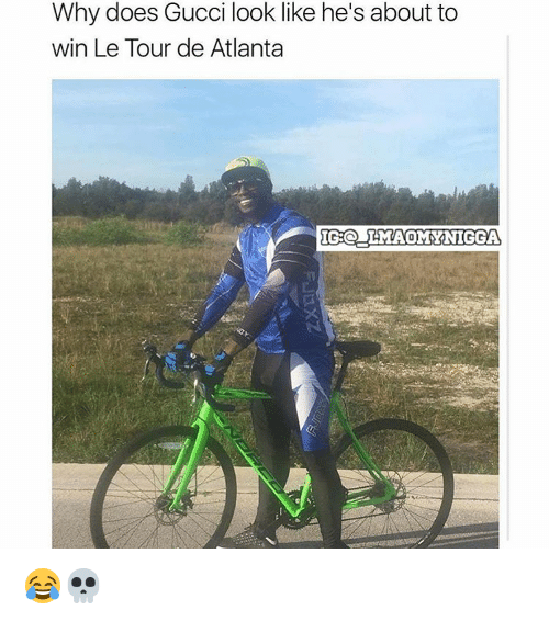 Gucci, Memes, and My Nigga: Why does Gucci look like he's about to  win Le Tour de Atlanta  IGO LMAO MY NIGGA 😂💀