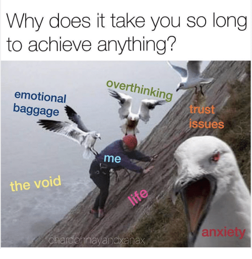 Why, You, and Void: Why does it take you so long  to achieve anything?  overthinkin  emotional  baggage  trust  ssues  me  the void  anxiet  chardennayandxanax
