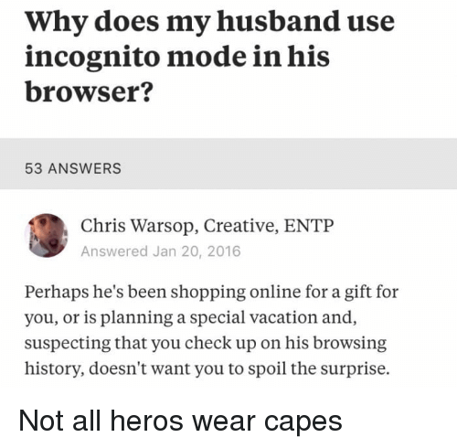 Not All Heros Wear Capes: Why does my husband use  incognito mode in his  browser?  53 ANSWERS  Chris Warsop, Creative, ENTP  Answered Jan 20, 2016  Perhaps he's been shopping online for a gift for  you, or is planning a special vacation and,  suspecting that you check up on his browsing  history, doesn't want you to spoil the surprise. Not all heros wear capes