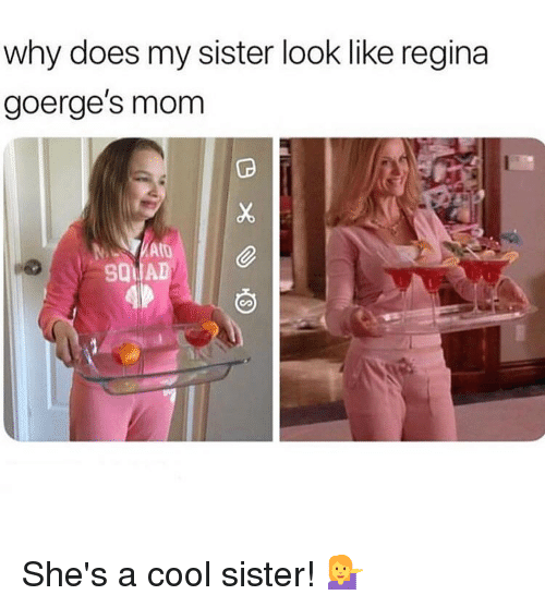 Memes, Cool, and Mom: why does my sister look like regina  goerge's mom  SQ11 AD She's a cool sister! 💁