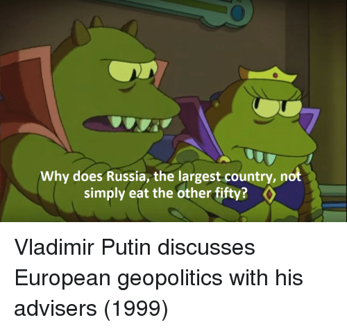 Vladimir Putin: Why does Russia, the largest country, not  simply eat the other fifty? Vladimir Putin discusses European geopolitics with his advisers (1999)