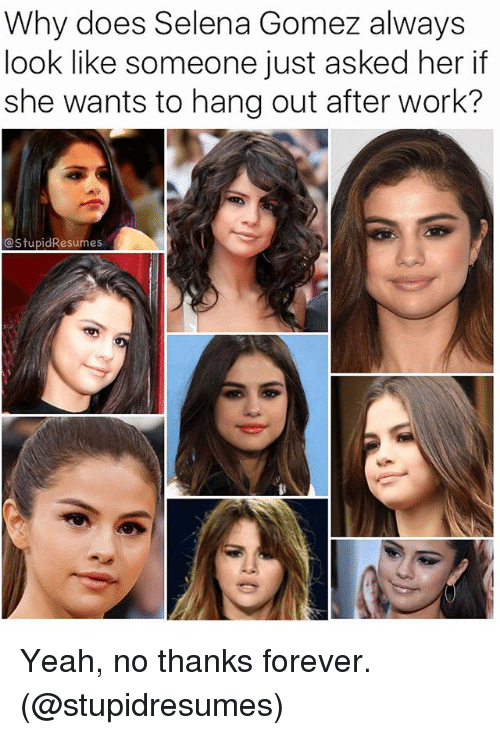 Alwaysed: Why does Selena Gomez always  look like someone just asked her if  she wants to hang out after work?  CStupidResumes Yeah, no thanks forever. (@stupidresumes)