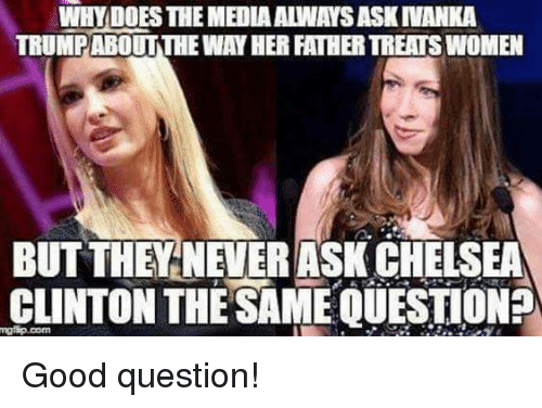 Chelsea, Chelsea Clinton, and Memes: WHY DOES THE MEDIA ALWAYS ASK INANKA  TRUMPABOUTTHE WAY HER FATHER TREATS WOMEN  BUT THEYNEVERASK CHELSEA  CLINTON THE SAME QUESTION Good question!