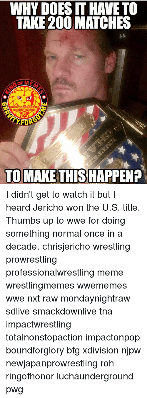 Memes, Wrestling, and 🤖: WHY DOESITHAVETO  TAKE 200 MATCHES  on InSTAGRAm  FOR  TO MAKE THIS HAPPEN? I didn't get to watch it but I heard Jericho won the U.S. title. Thumbs up to wwe for doing something normal once in a decade. chrisjericho wrestling prowrestling professionalwrestling meme wrestlingmemes wwememes wwe nxt raw mondaynightraw sdlive smackdownlive tna impactwrestling totalnonstopaction impactonpop boundforglory bfg xdivision njpw newjapanprowrestling roh ringofhonor luchaunderground pwg