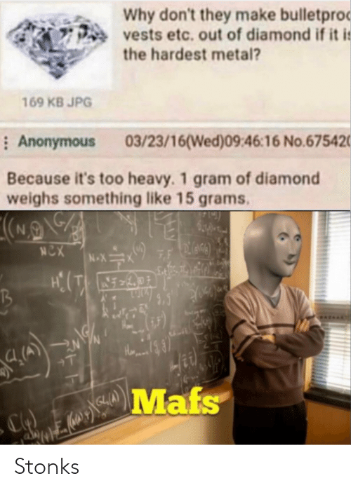 Metal: Why don't they make bulletproc  vests etc. out of diamond if it i:  the hardest metal?  169 KB JPG  : Anonymous  03/23/16(Wed)09:46:16 No.675420  Because it's too heavy. 1 gram of diamond  weighs something like 15 grams.  NCX  7F  N-X  +T  Mafs Stonks