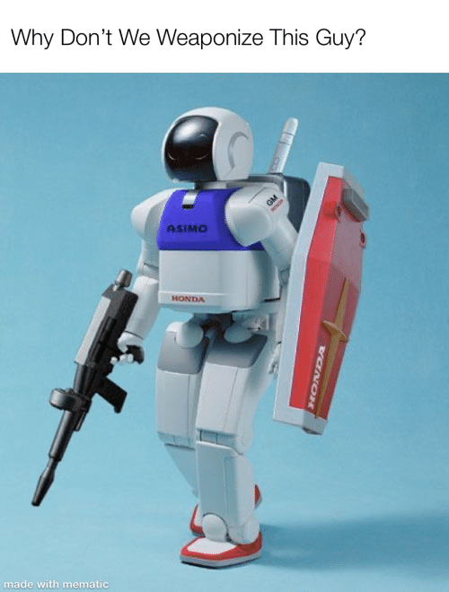Honda, Why, and Asimo: Why Don't We Weaponize This Guy?  GM  tsos  ASIMO  HONDA  made with mematic