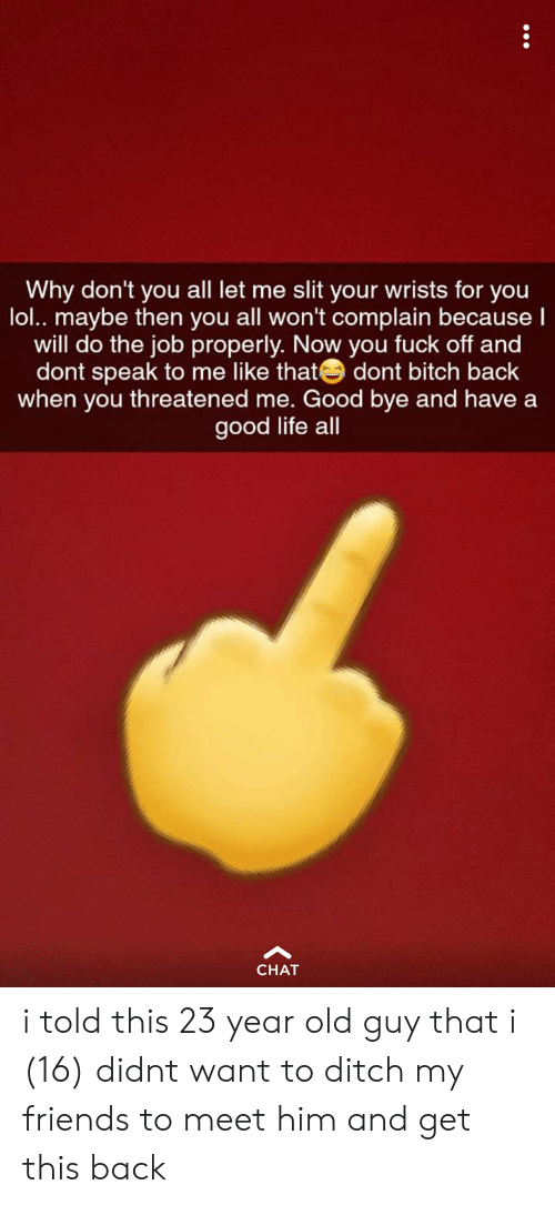 Bitch, Friends, and Life: Why don't you all let me slit your wrists for you  lol.. maybe then you all won't complain because  will do the job properly. Now you fuck off and  dont speak to me like that dont bitch back  when you threatened me. Good bye and have a  good life all  CHAT i told this 23 year old guy that i (16) didnt want to ditch my friends to meet him and get this back