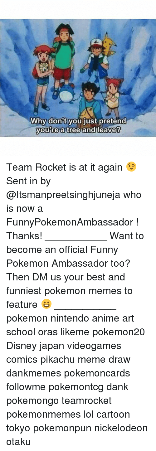 Anime, Dank, and Disney: Why don't you iust pretend  you re a tree andl  leave? Team Rocket is at it again 😉 Sent in by @Itsmanpreetsinghjuneja who is now a FunnyPokemonAmbassador ! Thanks! ___________ Want to become an official Funny Pokemon Ambassador too? Then DM us your best and funniest pokemon memes to feature 😀 ___________ pokemon nintendo anime art school oras likeme pokemon20 Disney japan videogames comics pikachu meme draw dankmemes pokemoncards followme pokemontcg dank pokemongo teamrocket pokemonmemes lol cartoon tokyo pokemonpun nickelodeon otaku