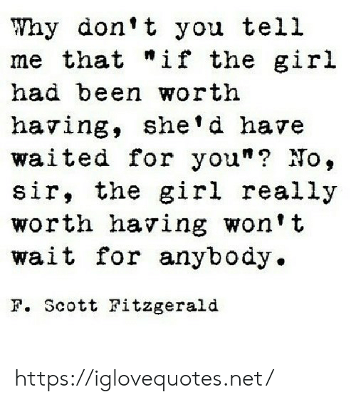 "Girl, Been, and Net: Why don't you tell  me that ""if the gir.l  had been worth  having, she'd have  waited for you""? No,  sir, the girl really  worth having won't  wait for anybody.  F. Scott Fitzgerald https://iglovequotes.net/"