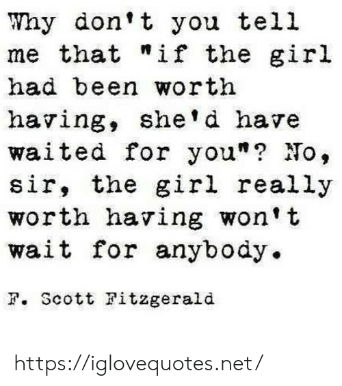 "Girl, Been, and Net: Why don't you tell  me that ""if the giril  had been worth  having, she' d have  waited for you""? No,  sir, the girl really  worth having won't  wait for anybody.  F. Scott Fitzgerald https://iglovequotes.net/"