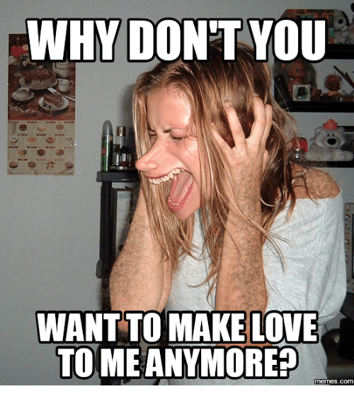 Why Dont You Want To Make Love To Me Anymore Memescom Making Love