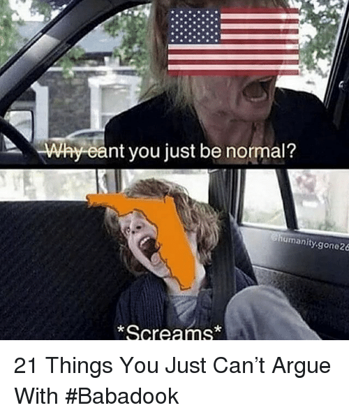 Arguing, Humanity, and Can: Why eant you just be normal?  humanity.gone26  Screams* 21 Things You Just Can't Argue With #Babadook
