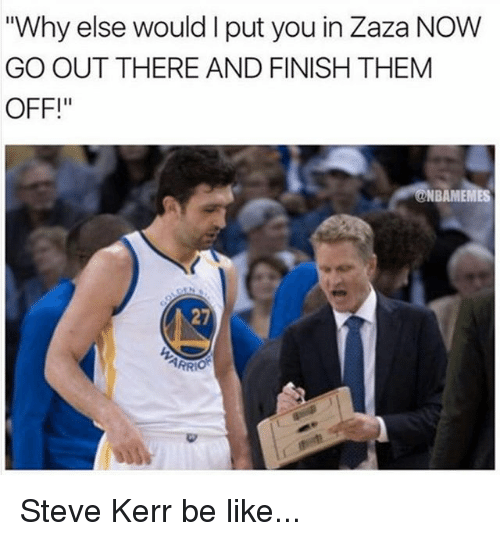 "Kerr: ""Why else would I put you in Zaza NOW  GO OUT THERE AND FINISH THEM  OFF!  NBAMEMES  27  PR Steve Kerr be like..."