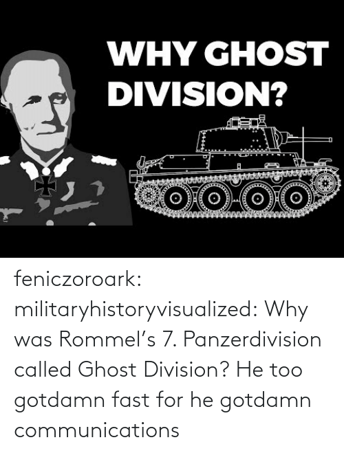 Text: WHY GHOST  DIVISION? feniczoroark:  militaryhistoryvisualized:   Why was Rommel's 7. Panzerdivision called Ghost Division?   He too gotdamn fast for he gotdamn communications