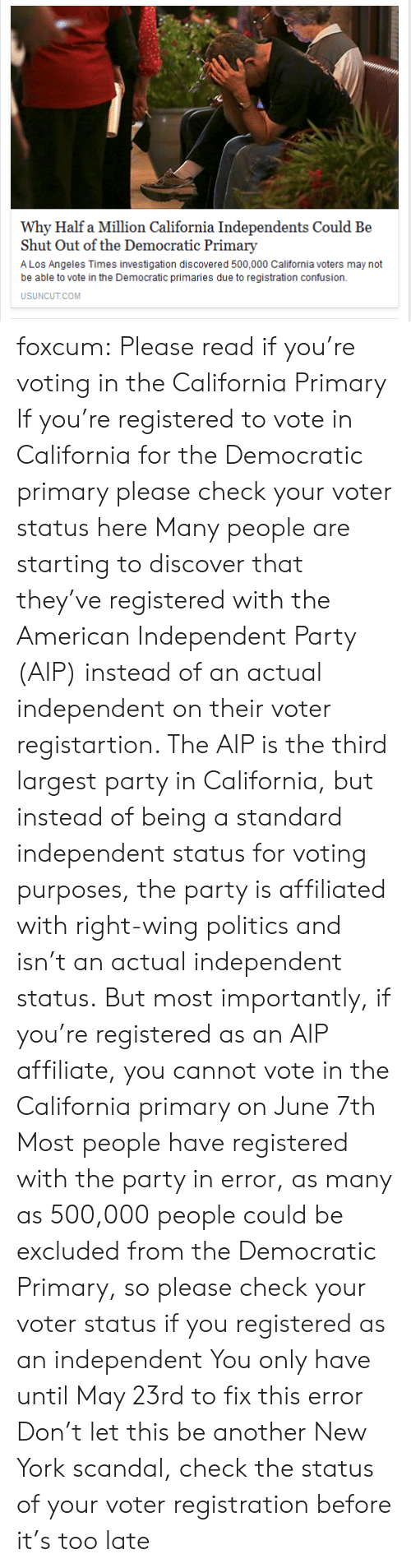 New York, Party, and Politics: Why Half a Million California Independents Could Be  Shut Out of the Democratic Primary  A Los Angeles Times investigation discovered 500,000 California voters may not  be able to vote in the Democratic primaries due to registration confusion.  USUNCUT.COM foxcum:  Please read if you're voting in the California Primary  If you're registered to vote in California for the Democratic primary please check your voter status here  Many people are starting to discover that they've registered with the American Independent Party (AIP) instead of an actual independent on their voter registartion. The AIP is the third largest party in California, but instead of being a standard independent status for voting purposes, the party is affiliated with right-wing politics and isn't an actual independent status.  But most importantly, if you're registered as an AIP affiliate, you cannot vote in the California primary on June 7th  Most people have registered with the party in error, as many as 500,000 people could be excluded from the Democratic Primary, so please check your voter status if you registered as an independent  You only have until May 23rd to fix this error  Don't let this be another New York scandal, check the status of your voter registration before it's too late