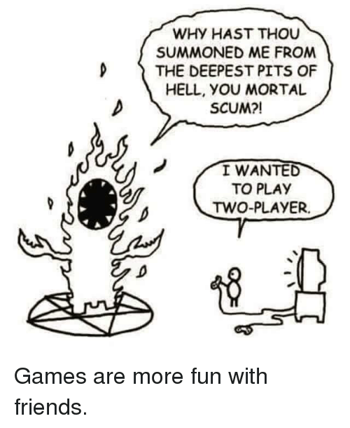 Pits: WHY HAST THOU  SUMMONED ME FROM  D THE DEEPEST PITS OF  HELL, yOU MORTAL  SCUM?!  I WANTED  TO PLAY  TWO-PLAYER. <p>Games are more fun with friends.</p>