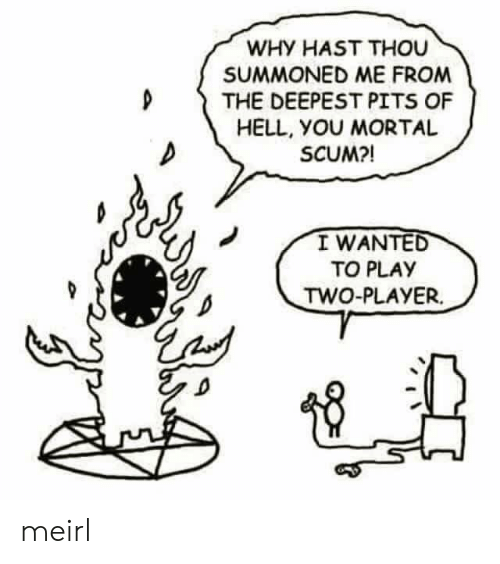 Pits: WHY HAST THOU  SUMMONED ME FROM  D THE DEEPEST PITS OF  HELL, yOU MORTAL  SCUM?!  I WANTED  TO PLAY  TWO-PLAYER. meirl