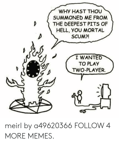 Pits: WHY HAST THOU  SUMMONED ME FROM  THE DEEPEST PITS OF  HELL, YOU MORTAL  SCUM?!  I WANTED  TO PLAY  TWO-PLAYER meirl by a49620366 FOLLOW 4 MORE MEMES.