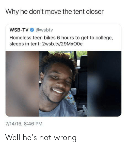 College, Homeless, and Wsbtv: Why he don't move the tent closer  WSB-TV @wsbtv  Homeless teen bikes 6 hours to get to college,  sleeps in tent: 2wsb.tv/29MxO0e  7/14/16, 8:46 PM Well he's not wrong