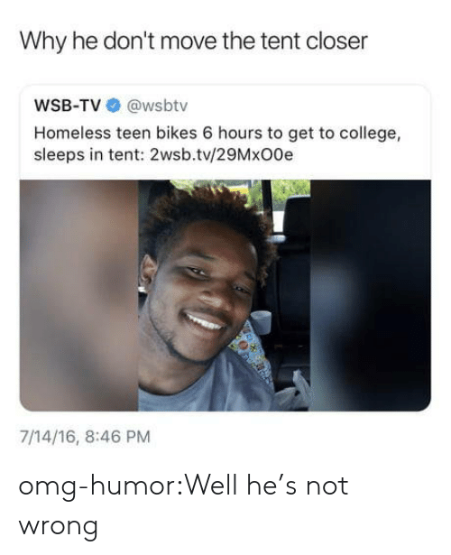 College, Homeless, and Omg: Why he don't move the tent closer  WSB-TV @wsbtv  Homeless teen bikes 6 hours to get to college,  sleeps in tent: 2wsb.tv/29MxO0e  7/14/16, 8:46 PM omg-humor:Well he's not wrong