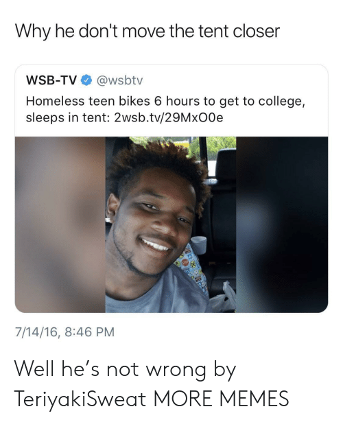College, Dank, and Homeless: Why he don't move the tent closer  WSB-TV @wsbtv  Homeless teen bikes 6 hours to get to college,  sleeps in tent: 2wsb.tv/29MxO0e  7/14/16, 8:46 PM Well he's not wrong by TeriyakiSweat MORE MEMES