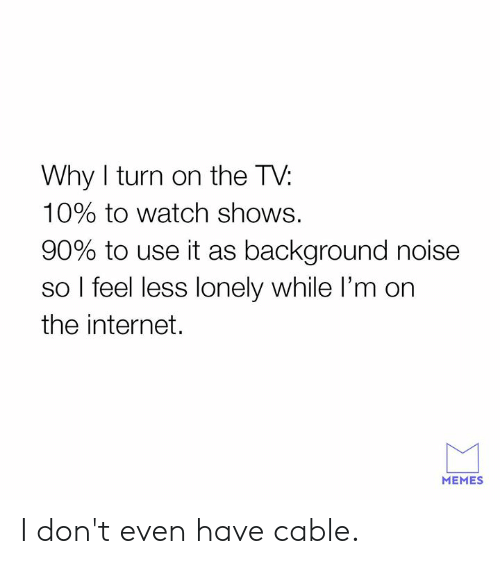 internet memes: Why I turn on the T\V:  10% to watch shows.  90% to use it as background noise  so l feel less lonely while I'm on  the internet.  MEMES I don't even have cable.