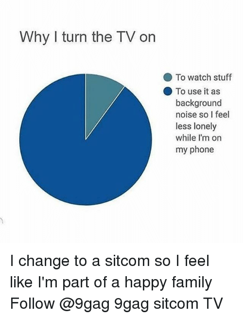 sitcom: Why I turn the TV on  To watch stuff  To use it as  background  noise so I feel  less lonely  while I'm on  my phone I change to a sitcom so I feel like I'm part of a happy family Follow @9gag 9gag sitcom TV