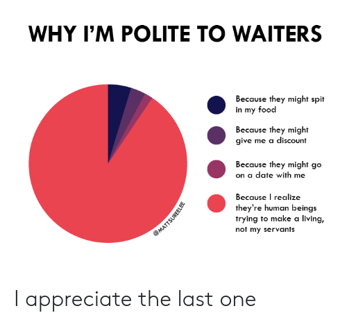 Waiters: WHY I'M POLITE TO WAITERS  Because they might spit  in my food  Because they might  give me a discount  Because they might go  on a date with me  Because I realize  they're human beings  trying to make a living,  not my servants  @MATTSUREELEE I appreciate the last one