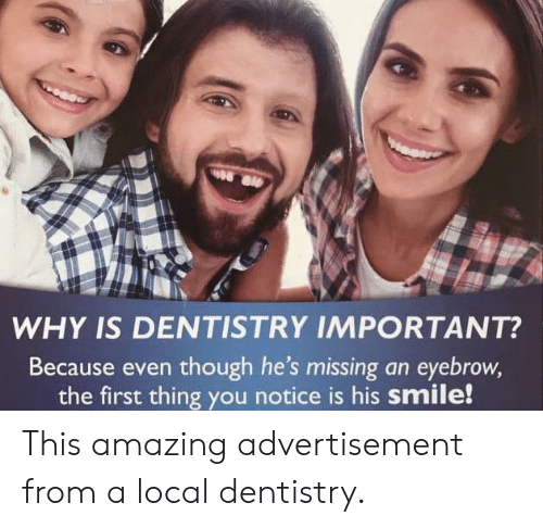 his smile: WHY IS DENTISTRY IMPORTANT?  Because even though he's missing an eyebrow,  the first thing you notice is his smile! This amazing advertisement from a local dentistry.