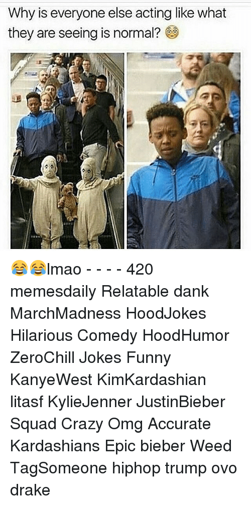 Hilariousness: Why is everyone else acting like what  they are seeing is normal? 😂😂lmao - - - - 420 memesdaily Relatable dank MarchMadness HoodJokes Hilarious Comedy HoodHumor ZeroChill Jokes Funny KanyeWest KimKardashian litasf KylieJenner JustinBieber Squad Crazy Omg Accurate Kardashians Epic bieber Weed TagSomeone hiphop trump ovo drake