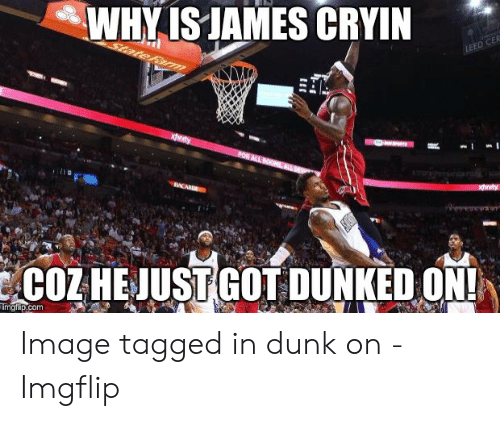 Why Is James Cryin: WHY IS JAMES CRYIN  LEED CER  StateFa  xity  FOR ALL ROOMS ALL  xhnity  ACARD  COZHEJUST GOT DUNKED ON!  Timgfip.com Image tagged in dunk on - Imgflip