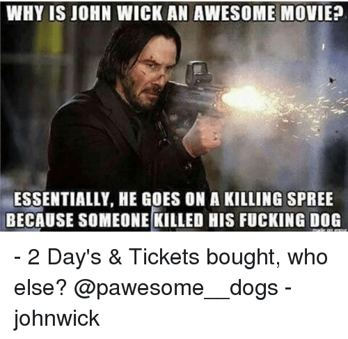 awesome movies: WHY IS JOHN WICK AN AWESOME MOVIE?  ESSENTIALLY, HE GOES ON A KILLING SPREE  BECAUSE SOMEONE KILLED HIS FUCKING DOG - 2 Day's & Tickets bought, who else? @pawesome__dogs - johnwick