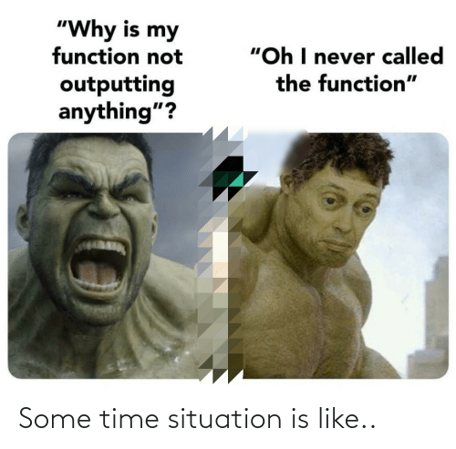 "Time, Never, and Why: ""Why is my  function not  ""Oh I never called  the function""  outputting  anything""? Some time situation is like.."