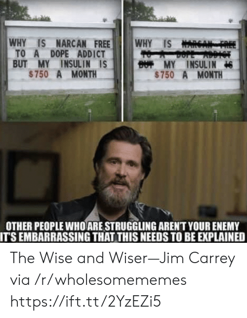 insulin: WHY IS NARCAN FREE  TO A DOPE ADDICT  BUT MY INSULIN IS  $750 A MONTH  WHY IS NARGA  BUT MY INSULIN  $750 A MONTH  OTHER PEOPLE WHO ARE STRUGGLING ARENT YOUR ENEMY  IT'S EMBARRASSING THAT THIS NEEDS TO BE EXPLAINED The Wise and Wiser—Jim Carrey via /r/wholesomememes https://ift.tt/2YzEZi5