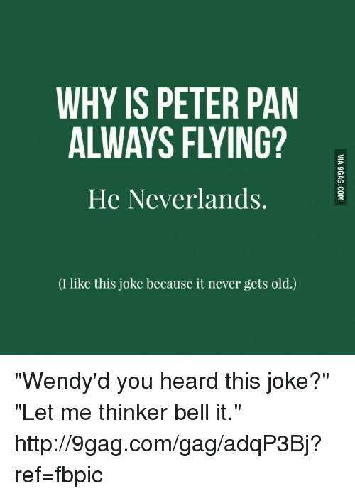 "9gag, Dank, and Peter Pan: WHY IS PETER PAN  He Neverlands.  (I like this joke because it never gets old.) ""Wendy'd you heard this joke?""   ""Let me thinker bell it."" http://9gag.com/gag/adqP3Bj?ref=fbpic"