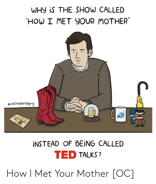 Ted, TED Talks, and How I Met Your Mother: WHy iS THE SHOW CALLED  HOW I MET YOUR MOTHER  eimthebirdgvy  MACLARE  İNSTEAD OF BEING CALLED  TED TALKS? How I Met Your Mother [OC]
