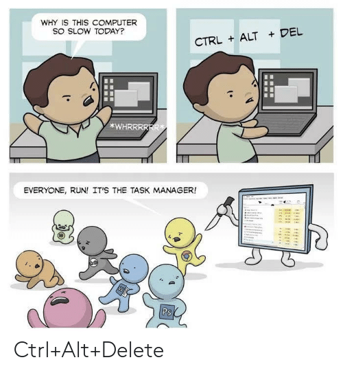 Run, Computer, and Today: WHY IS THIS COMPUTER  SO SLOW TODAY?  CTRLALT DEL  *WHRRRRRR  EVERYONE, RUN! IT'S THE TASK MANAGER!  Ps Ctrl+Alt+Delete